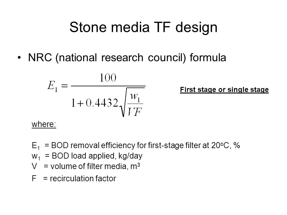 Stone media TF design NRC (national research council) formula where: E 1 = BOD removal efficiency for first-stage filter at 20 o C, % w 1 = BOD load a