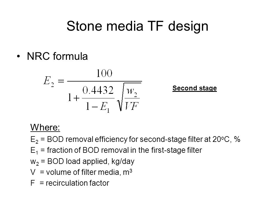 Stone media TF design NRC formula Where: E 2 = BOD removal efficiency for second-stage filter at 20 o C, % E 1 = fraction of BOD removal in the first-