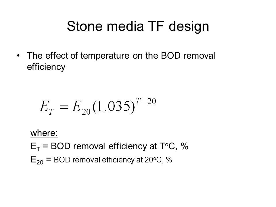 Stone media TF design The effect of temperature on the BOD removal efficiency where: E T = BOD removal efficiency at T o C, % E 20 = BOD removal effic