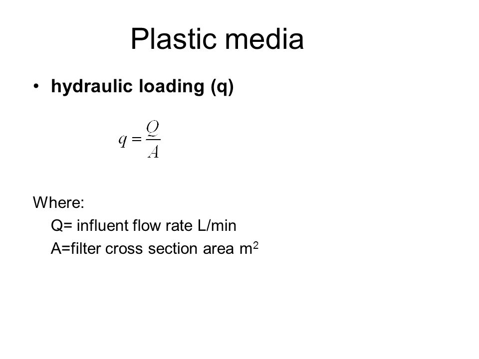 Plastic media hydraulic loading (q) Where: Q= influent flow rate L/min A=filter cross section area m 2