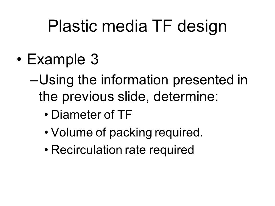 Plastic media TF design Example 3 –Using the information presented in the previous slide, determine: Diameter of TF Volume of packing required. Recirc