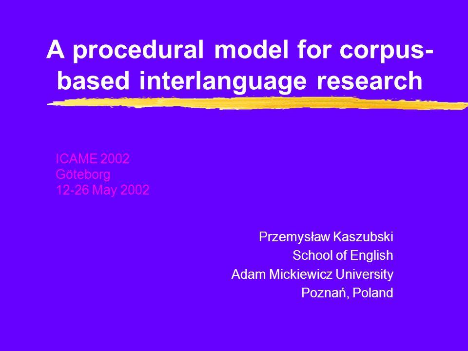 A procedural model for corpus- based interlanguage research Przemysław Kaszubski School of English Adam Mickiewicz University Poznań, Poland ICAME 2002 Göteborg 12-26 May 2002