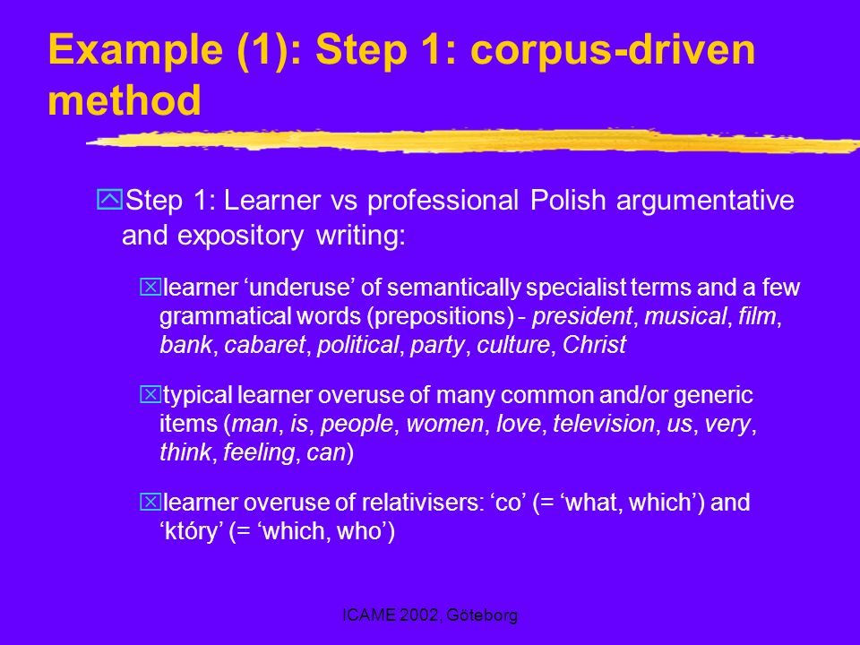 ICAME 2002, Göteborg Example (1): Step 1: corpus-driven method yStep 1: Learner vs professional Polish argumentative and expository writing: xlearner underuse of semantically specialist terms and a few grammatical words (prepositions) - president, musical, film, bank, cabaret, political, party, culture, Christ xtypical learner overuse of many common and/or generic items (man, is, people, women, love, television, us, very, think, feeling, can) xlearner overuse of relativisers: co (= what, which) and który (= which, who)