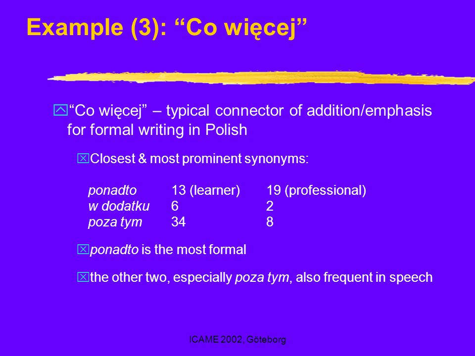 ICAME 2002, Göteborg Example (3): Co więcej yCo więcej – typical connector of addition/emphasis for formal writing in Polish xClosest & most prominent synonyms: ponadto13 (learner)19 (professional) w dodatku62 poza tym348 xponadto is the most formal xthe other two, especially poza tym, also frequent in speech