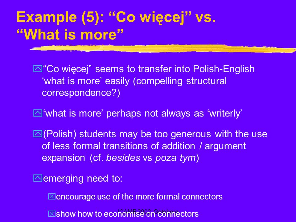 ICAME 2002, Göteborg Example (5): Co więcej vs. What is more yCo więcej seems to transfer into Polish-English what is more easily (compelling structur