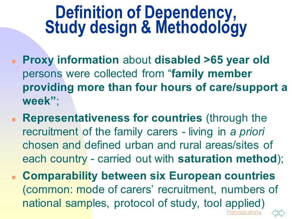 Pierwsza strona Definition of Dependency, Study design & Methodology n Proxy information about disabled >65 year old persons were collected from family member providing more than four hours of care/support a week; n Representativeness for countries (through the recruitment of the family carers - living in a priori chosen and defined urban and rural areas/sites of each country - carried out with saturation method); n Comparability between six European countries (common: mode of carers recruitment, numbers of national samples, protocol of study, tool applied)