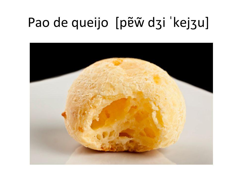 Pao de queijo [pɐ̃w̃ dʒi ˈkejʒu]