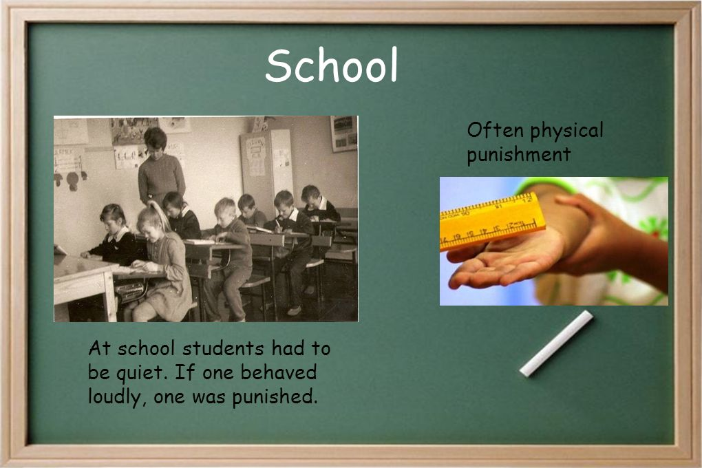 School Often physical punishment At school students had to be quiet. If one behaved loudly, one was punished.