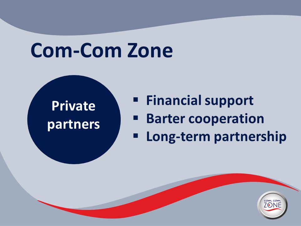 Com-Com Zone Private partners Financial support Barter cooperation Long-term partnership