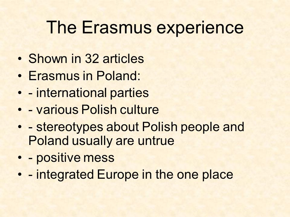 The Erasmus experience Shown in 32 articles Erasmus in Poland: - international parties - various Polish culture - stereotypes about Polish people and Poland usually are untrue - positive mess - integrated Europe in the one place