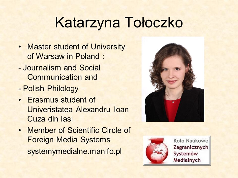 Katarzyna Tołoczko Master student of University of Warsaw in Poland : - Journalism and Social Communication and - Polish Philology Erasmus student of Univeristatea Alexandru Ioan Cuza din Iasi Member of Scientific Circle of Foreign Media Systems systemymedialne.manifo.pl