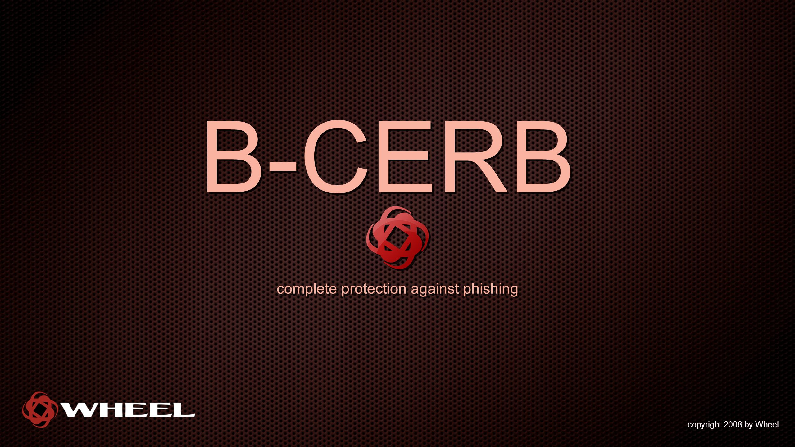 B-CERB complete protection against phishing copyright 2008 by Wheel