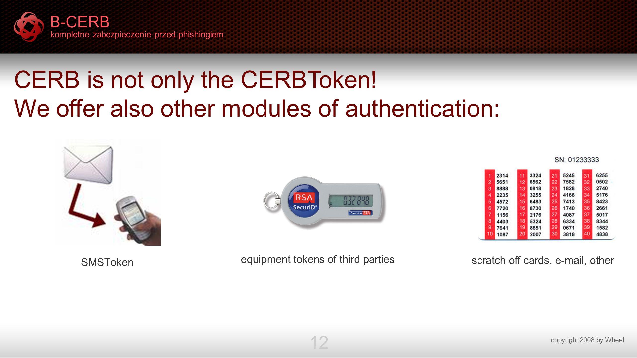 B-CERB kompletne zabezpieczenie przed phishingiem copyright 2008 by Wheel 12 CERB is not only the CERBToken! We offer also other modules of authentica