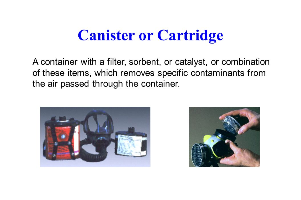 Canister or Cartridge A container with a filter, sorbent, or catalyst, or combination of these items, which removes specific contaminants from the air passed through the container.