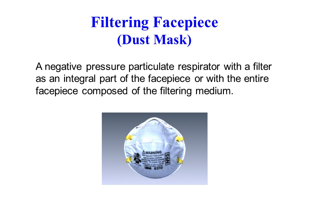 Filtering Facepiece (Dust Mask) A negative pressure particulate respirator with a filter as an integral part of the facepiece or with the entire facep