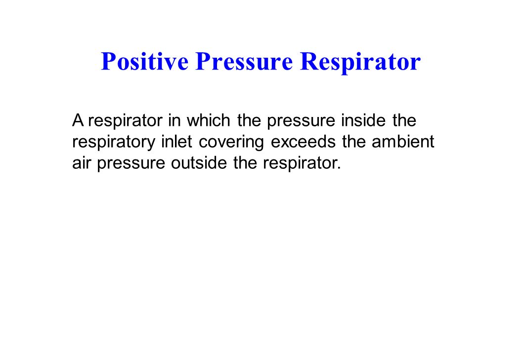 Positive Pressure Respirator A respirator in which the pressure inside the respiratory inlet covering exceeds the ambient air pressure outside the respirator.