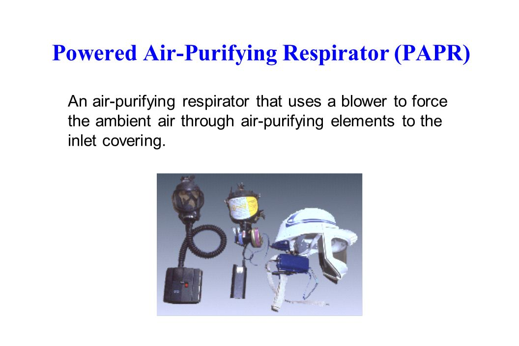 Powered Air-Purifying Respirator (PAPR) An air-purifying respirator that uses a blower to force the ambient air through air-purifying elements to the