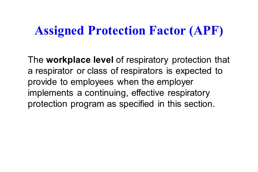 Assigned Protection Factor (APF) The workplace level of respiratory protection that a respirator or class of respirators is expected to provide to emp