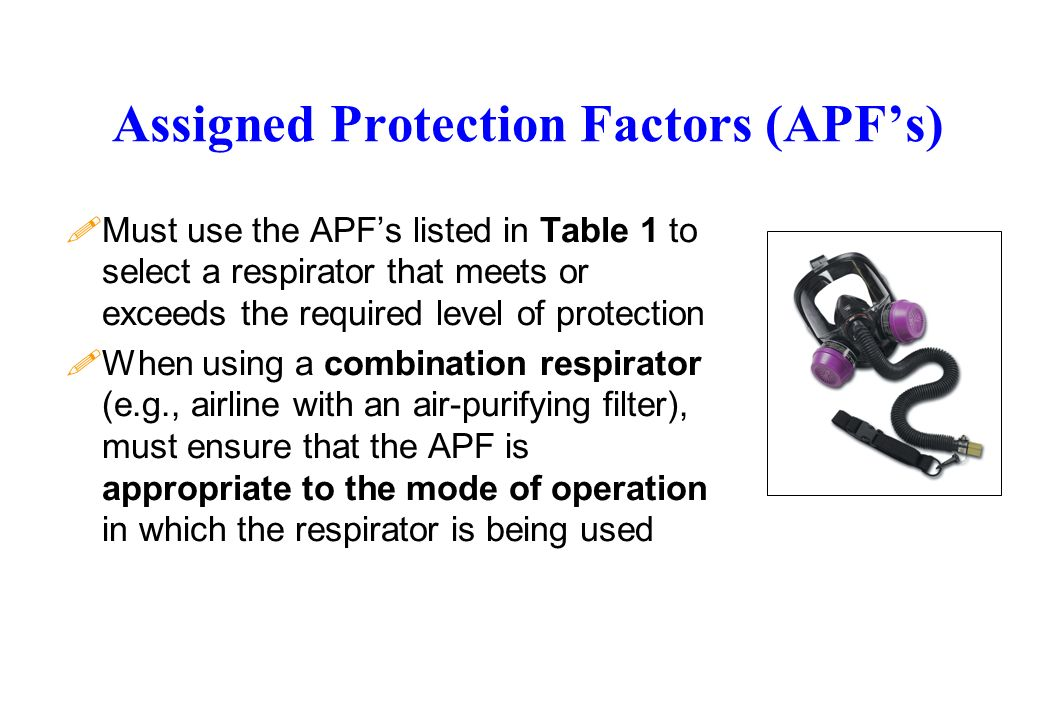 Assigned Protection Factors (APFs) !Must use the APFs listed in Table 1 to select a respirator that meets or exceeds the required level of protection !When using a combination respirator (e.g., airline with an air-purifying filter), must ensure that the APF is appropriate to the mode of operation in which the respirator is being used