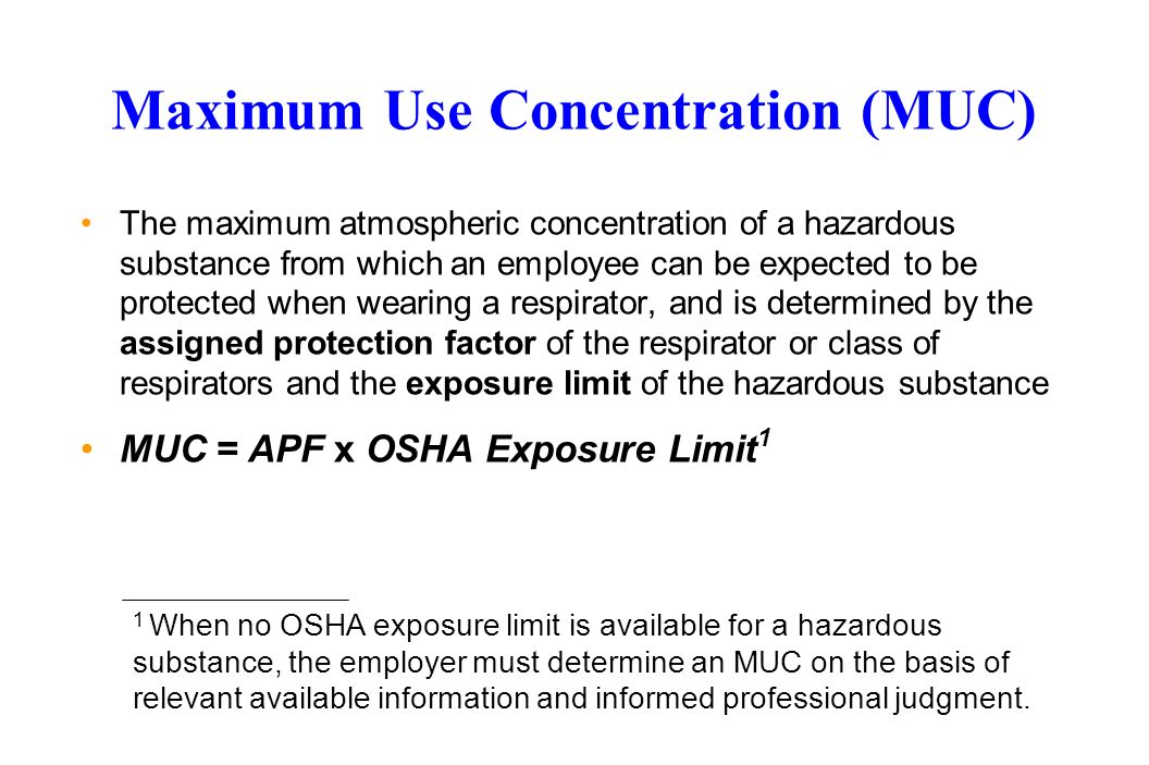 Maximum Use Concentration (MUC) The maximum atmospheric concentration of a hazardous substance from which an employee can be expected to be protected when wearing a respirator, and is determined by the assigned protection factor of the respirator or class of respirators and the exposure limit of the hazardous substance MUC = APF x OSHA Exposure Limit 1 1 When no OSHA exposure limit is available for a hazardous substance, the employer must determine an MUC on the basis of relevant available information and informed professional judgment.