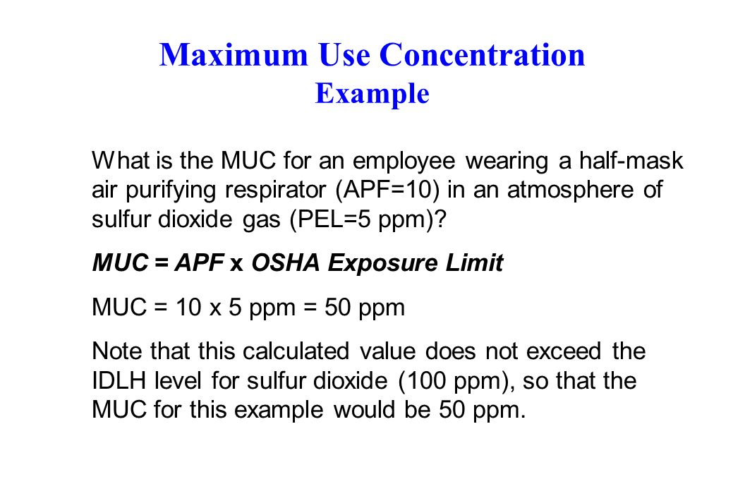Maximum Use Concentration Example What is the MUC for an employee wearing a half-mask air purifying respirator (APF=10) in an atmosphere of sulfur dioxide gas (PEL=5 ppm).