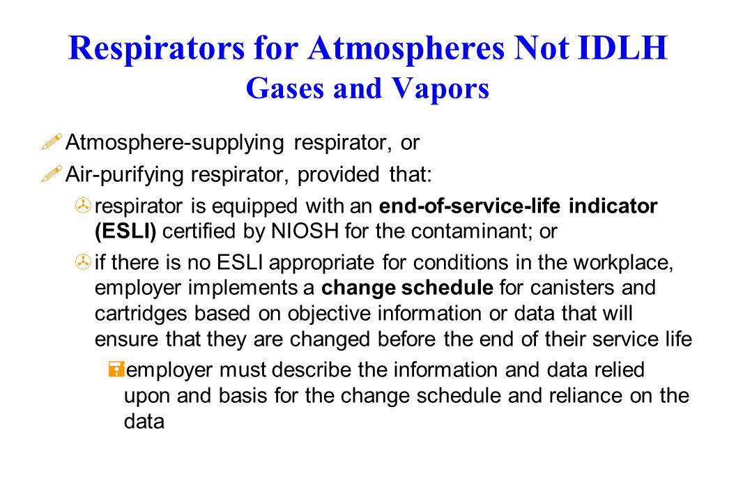 Respirators for Atmospheres Not IDLH Gases and Vapors !Atmosphere-supplying respirator, or !Air-purifying respirator, provided that: >respirator is equipped with an end-of-service-life indicator (ESLI) certified by NIOSH for the contaminant; or >if there is no ESLI appropriate for conditions in the workplace, employer implements a change schedule for canisters and cartridges based on objective information or data that will ensure that they are changed before the end of their service life =employer must describe the information and data relied upon and basis for the change schedule and reliance on the data