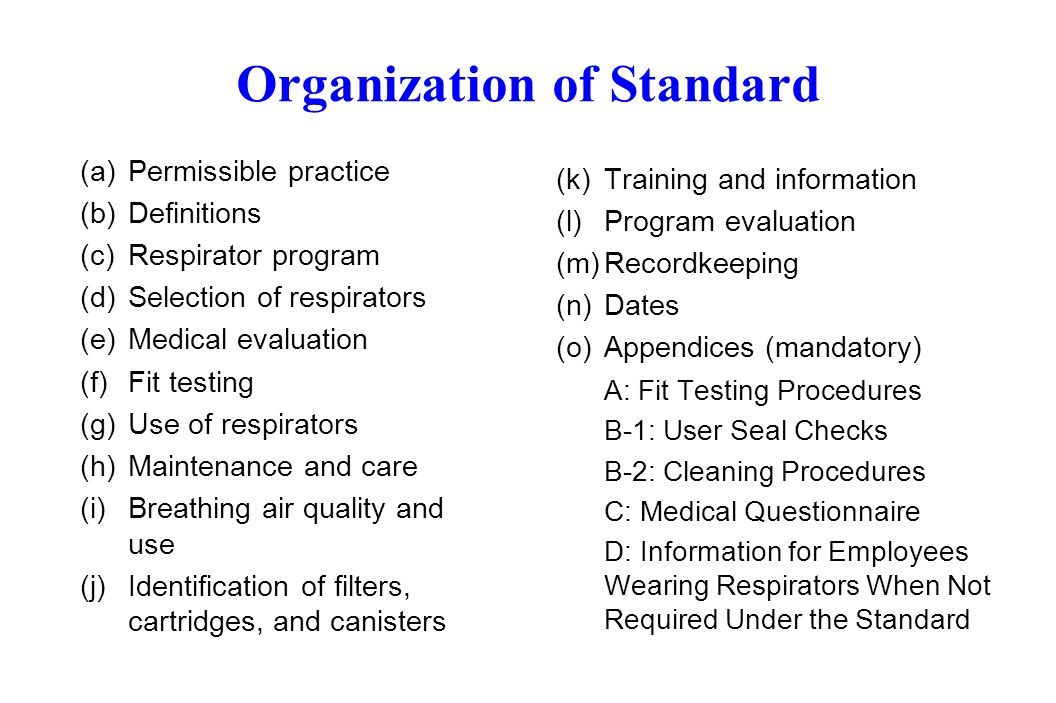 Organization of Standard (a)Permissible practice (b)Definitions (c)Respirator program (d)Selection of respirators (e)Medical evaluation (f) Fit testing (g)Use of respirators (h)Maintenance and care (i)Breathing air quality and use (j)Identification of filters, cartridges, and canisters (k)Training and information (l)Program evaluation (m)Recordkeeping (n)Dates (o)Appendices (mandatory) A: Fit Testing Procedures B-1: User Seal Checks B-2: Cleaning Procedures C: Medical Questionnaire D: Information for Employees Wearing Respirators When Not Required Under the Standard