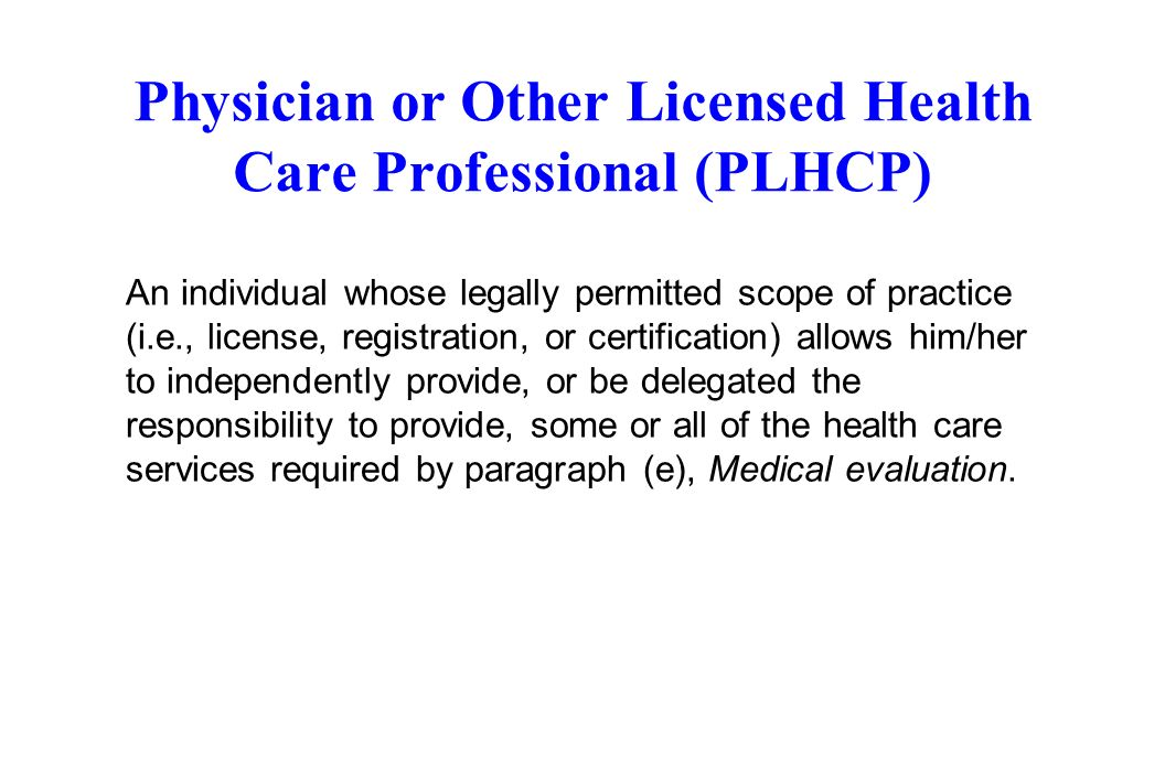 Physician or Other Licensed Health Care Professional (PLHCP) An individual whose legally permitted scope of practice (i.e., license, registration, or
