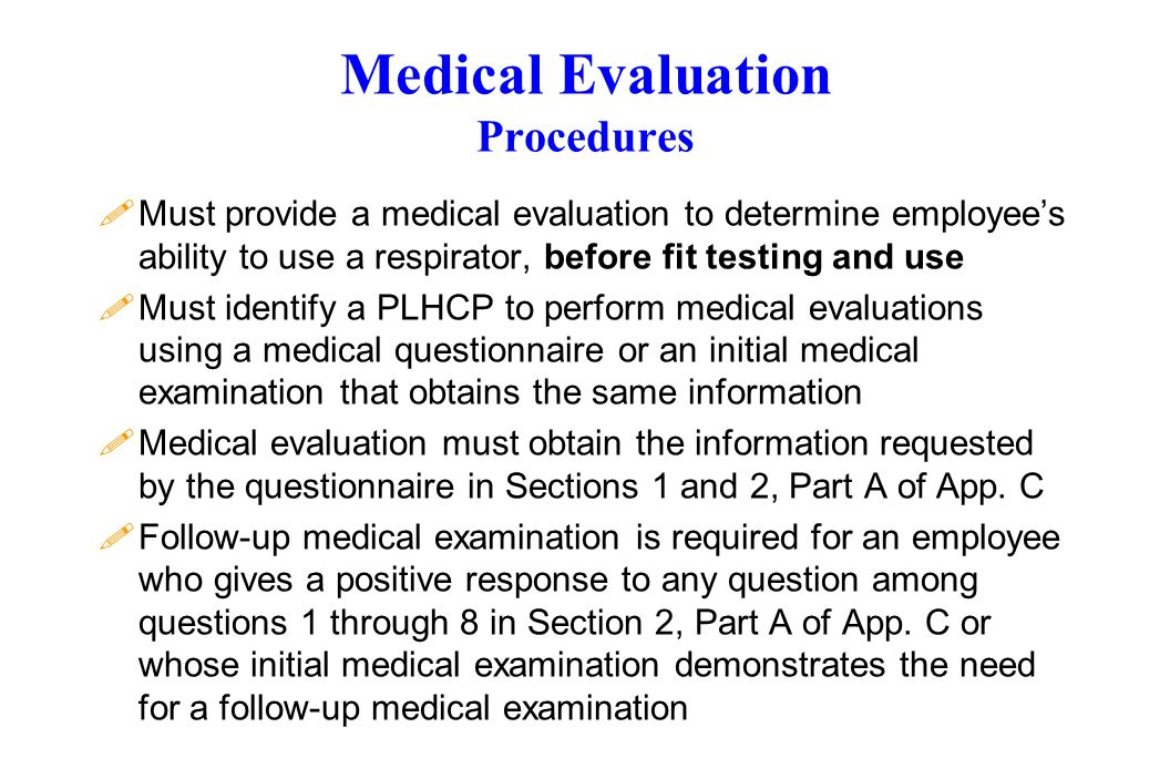 Medical Evaluation Procedures !Must provide a medical evaluation to determine employees ability to use a respirator, before fit testing and use !Must identify a PLHCP to perform medical evaluations using a medical questionnaire or an initial medical examination that obtains the same information !Medical evaluation must obtain the information requested by the questionnaire in Sections 1 and 2, Part A of App.