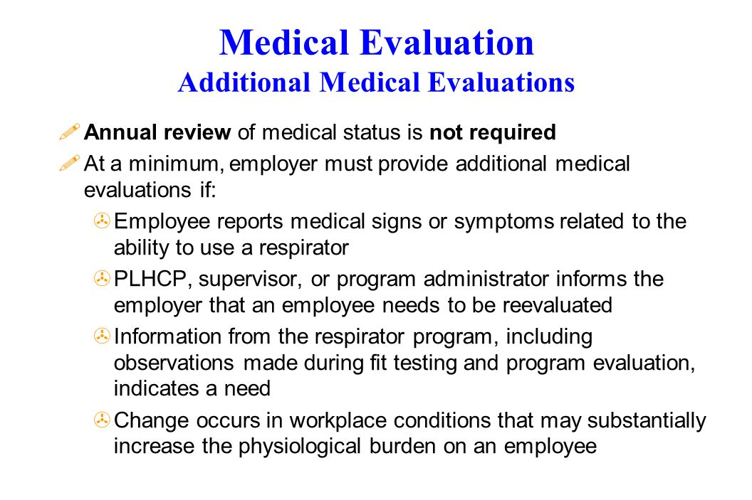Medical Evaluation Additional Medical Evaluations !Annual review of medical status is not required !At a minimum, employer must provide additional med