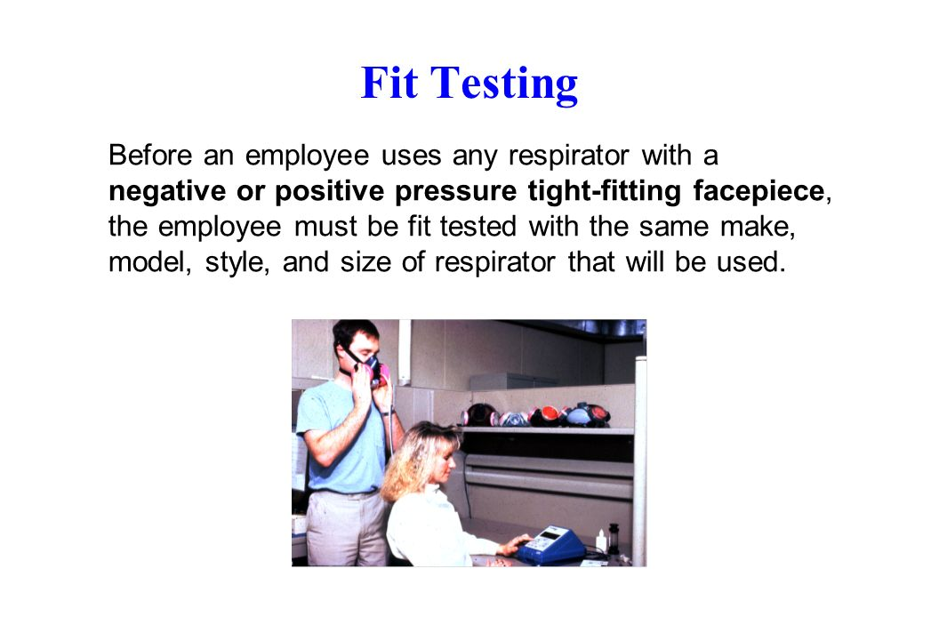 Fit Testing Before an employee uses any respirator with a negative or positive pressure tight-fitting facepiece, the employee must be fit tested with the same make, model, style, and size of respirator that will be used.