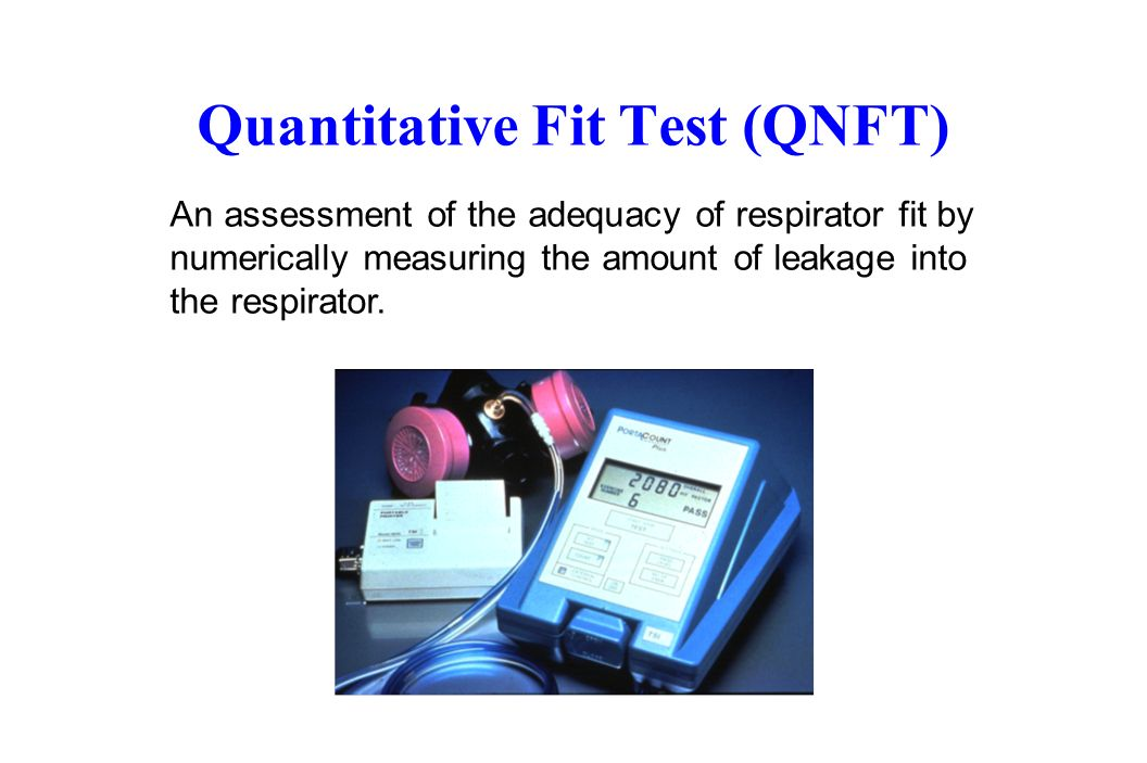 Quantitative Fit Test (QNFT) An assessment of the adequacy of respirator fit by numerically measuring the amount of leakage into the respirator.