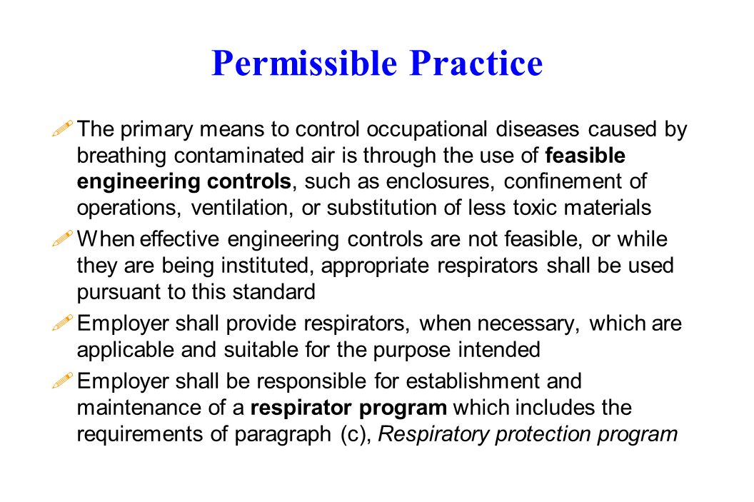 Permissible Practice !The primary means to control occupational diseases caused by breathing contaminated air is through the use of feasible engineering controls, such as enclosures, confinement of operations, ventilation, or substitution of less toxic materials !When effective engineering controls are not feasible, or while they are being instituted, appropriate respirators shall be used pursuant to this standard !Employer shall provide respirators, when necessary, which are applicable and suitable for the purpose intended !Employer shall be responsible for establishment and maintenance of a respirator program which includes the requirements of paragraph (c), Respiratory protection program