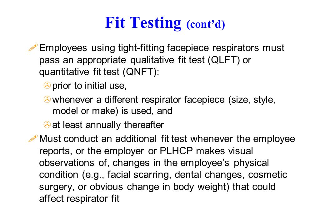 Fit Testing (contd) !Employees using tight-fitting facepiece respirators must pass an appropriate qualitative fit test (QLFT) or quantitative fit test (QNFT): >prior to initial use, >whenever a different respirator facepiece (size, style, model or make) is used, and >at least annually thereafter !Must conduct an additional fit test whenever the employee reports, or the employer or PLHCP makes visual observations of, changes in the employees physical condition (e.g., facial scarring, dental changes, cosmetic surgery, or obvious change in body weight) that could affect respirator fit