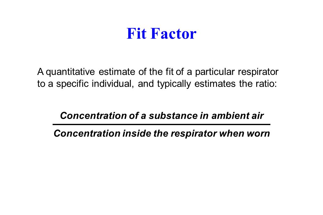 Fit Factor A quantitative estimate of the fit of a particular respirator to a specific individual, and typically estimates the ratio: Concentration of a substance in ambient air Concentration inside the respirator when worn