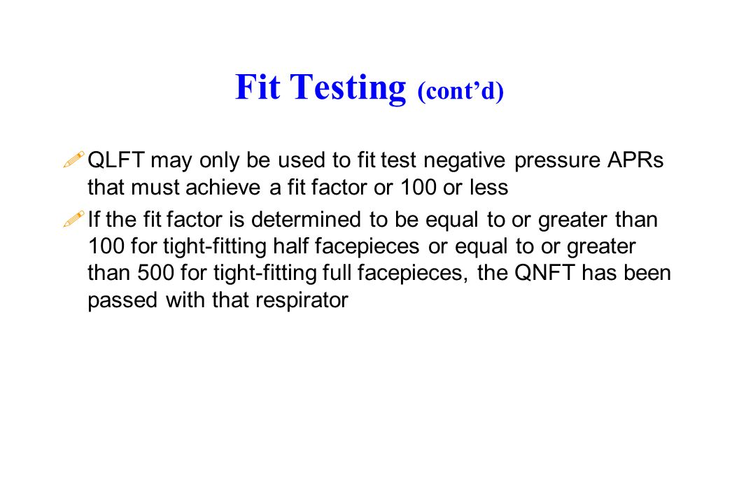 Fit Testing (contd) !QLFT may only be used to fit test negative pressure APRs that must achieve a fit factor or 100 or less !If the fit factor is dete