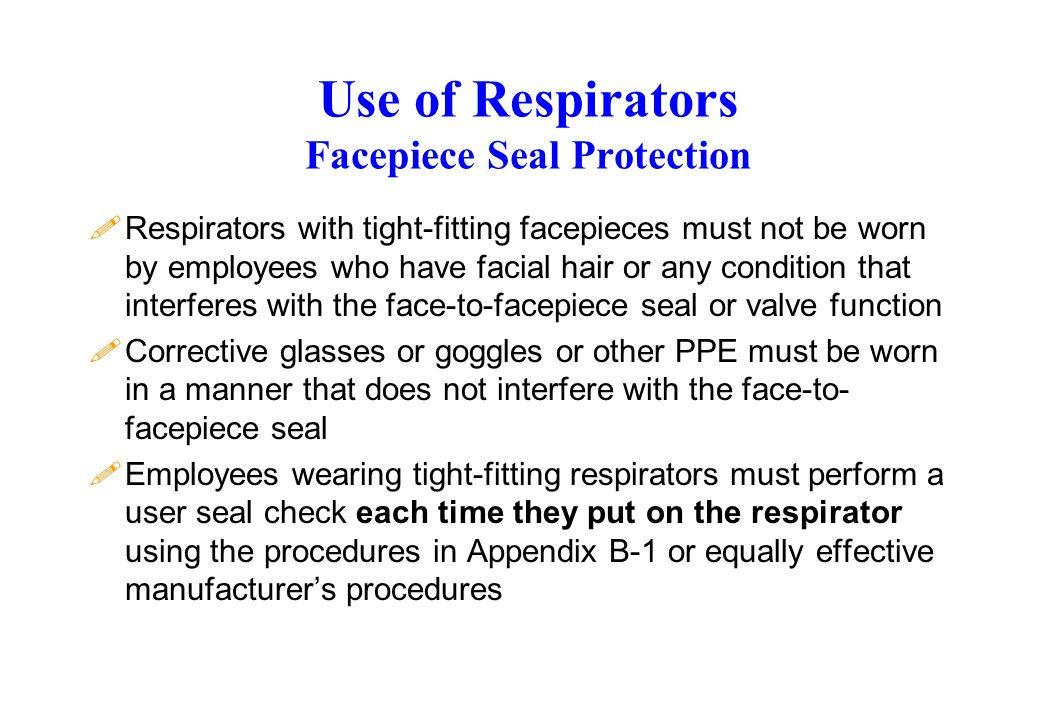 Use of Respirators Facepiece Seal Protection !Respirators with tight-fitting facepieces must not be worn by employees who have facial hair or any cond