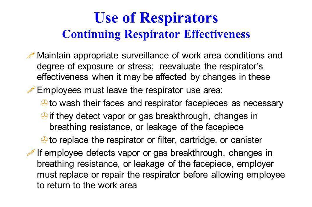 Use of Respirators Continuing Respirator Effectiveness !Maintain appropriate surveillance of work area conditions and degree of exposure or stress; reevaluate the respirators effectiveness when it may be affected by changes in these !Employees must leave the respirator use area: >to wash their faces and respirator facepieces as necessary >if they detect vapor or gas breakthrough, changes in breathing resistance, or leakage of the facepiece >to replace the respirator or filter, cartridge, or canister !If employee detects vapor or gas breakthrough, changes in breathing resistance, or leakage of the facepiece, employer must replace or repair the respirator before allowing employee to return to the work area