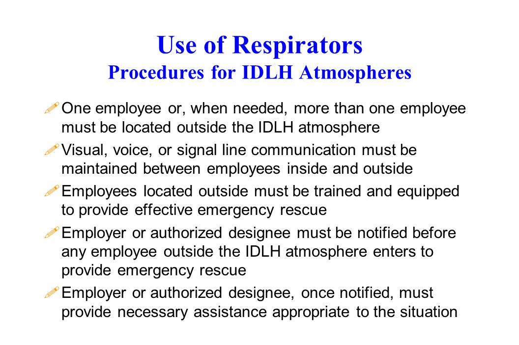 Use of Respirators Procedures for IDLH Atmospheres !One employee or, when needed, more than one employee must be located outside the IDLH atmosphere !Visual, voice, or signal line communication must be maintained between employees inside and outside !Employees located outside must be trained and equipped to provide effective emergency rescue !Employer or authorized designee must be notified before any employee outside the IDLH atmosphere enters to provide emergency rescue !Employer or authorized designee, once notified, must provide necessary assistance appropriate to the situation