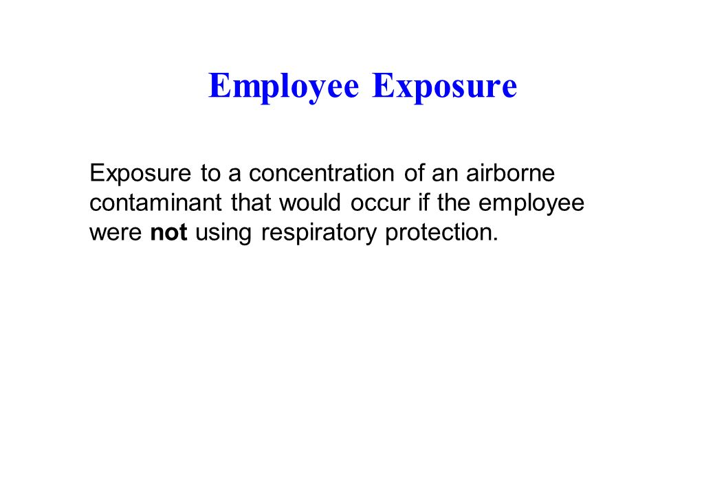 Employee Exposure Exposure to a concentration of an airborne contaminant that would occur if the employee were not using respiratory protection.