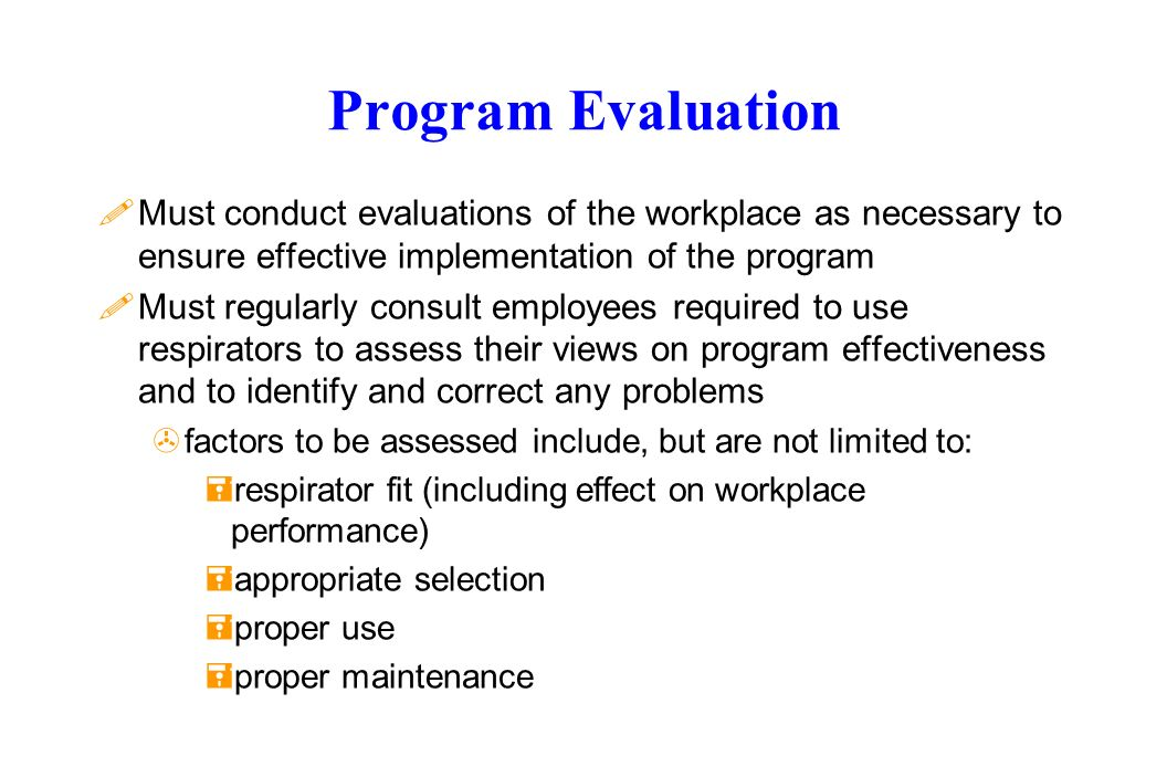 Program Evaluation !Must conduct evaluations of the workplace as necessary to ensure effective implementation of the program !Must regularly consult employees required to use respirators to assess their views on program effectiveness and to identify and correct any problems >factors to be assessed include, but are not limited to: =respirator fit (including effect on workplace performance) =appropriate selection =proper use =proper maintenance