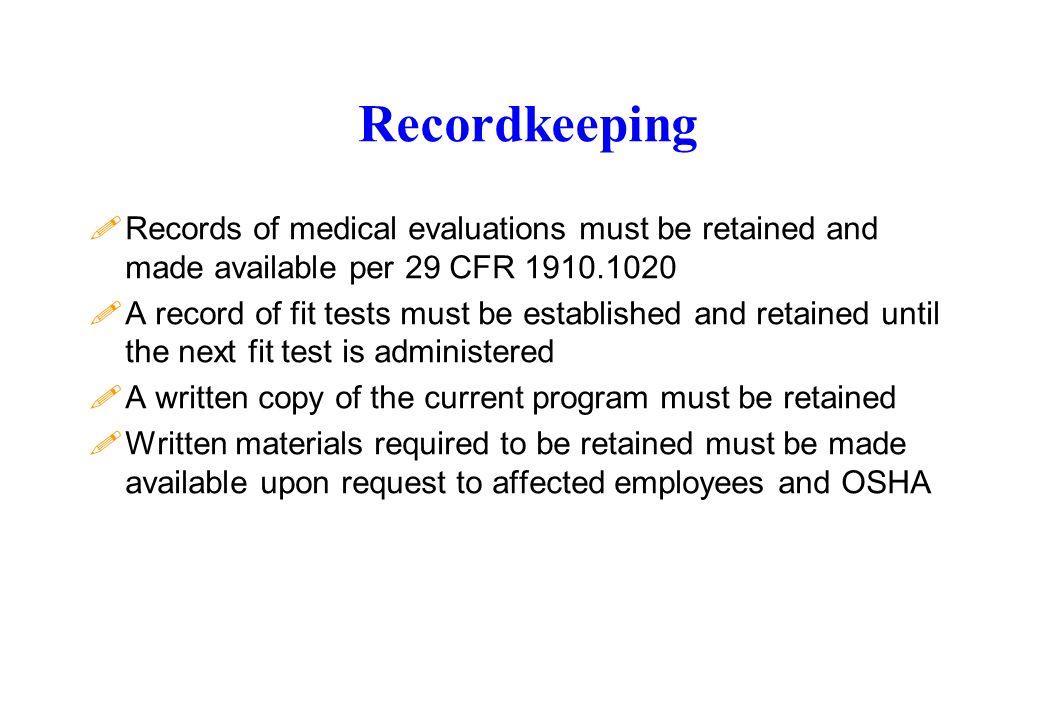 Recordkeeping !Records of medical evaluations must be retained and made available per 29 CFR 1910.1020 !A record of fit tests must be established and retained until the next fit test is administered !A written copy of the current program must be retained !Written materials required to be retained must be made available upon request to affected employees and OSHA