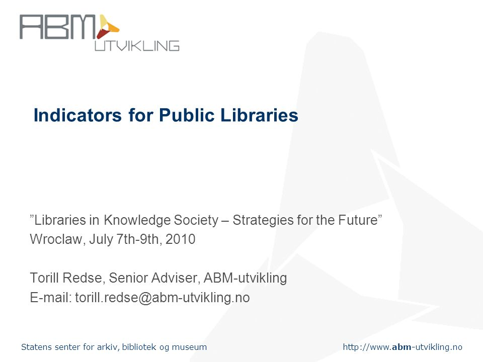 http://www.abm-utvikling.no Statens senter for arkiv, bibliotek og museum An indicator is defined as a qualitative and quantitative expression to assess the value of an activity or service