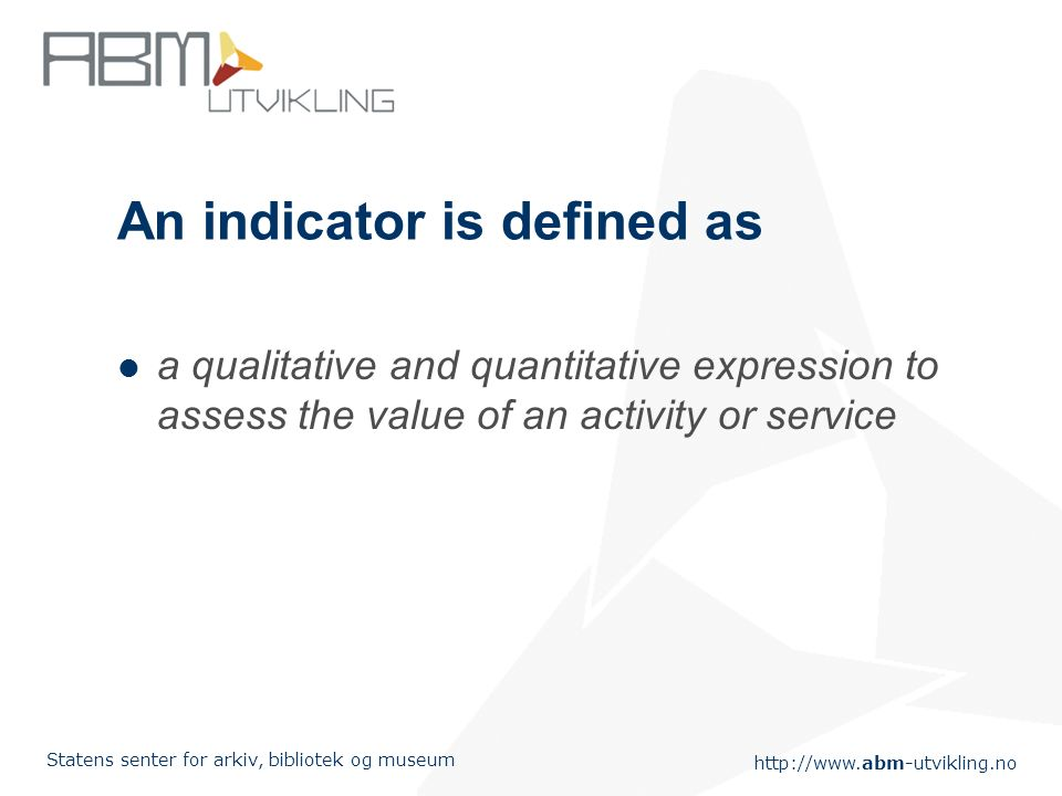 Statens senter for arkiv, bibliotek og museum An indicator is defined as a qualitative and quantitative expression to assess the value of an activity or service