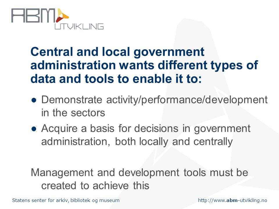 Statens senter for arkiv, bibliotek og museum Central and local government administration wants different types of data and tools to enable it to: Demonstrate activity/performance/development in the sectors Acquire a basis for decisions in government administration, both locally and centrally Management and development tools must be created to achieve this