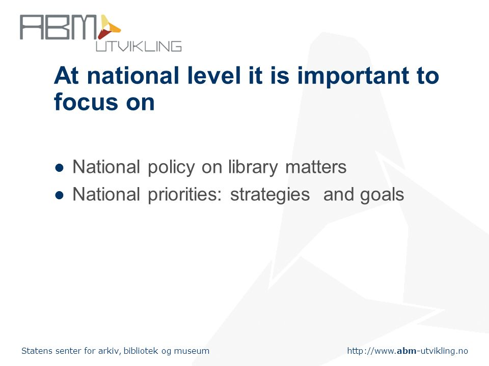 http://www.abm-utvikling.no Statens senter for arkiv, bibliotek og museum An indicator should be Informative – helpful for identifying problems and possible actions to be taken Reliable – producing the same results when used under the same circumstances Valid – measuring what they are intended to measure Appropriate – compatible with the librarys procedures and working environment Practical – easy to use and understand, applicable with reasonable amount of effort in terms and staff time, staff qualifications, operational costs and users time and patience Comparable – allowing comparison of results between libraries of similar mission, structure and clientele (Poll & te Boekhorst, 2007)