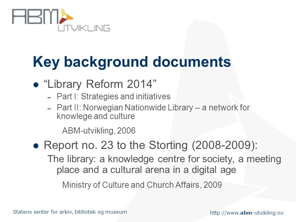http://www.abm-utvikling.no Statens senter for arkiv, bibliotek og museum Based on the two reports, indicators were to found in the following areas: The library as a part of the society The library as arena for knowledge and learning Dissemination of culture and literature The library as arena for cultural diversity