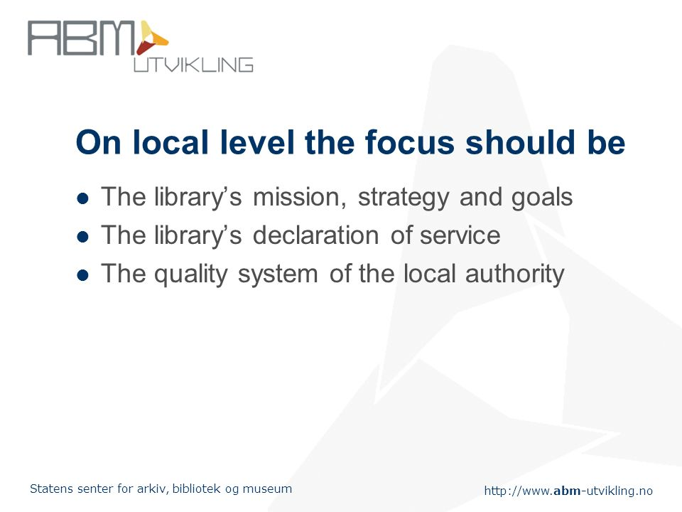 http://www.abm-utvikling.no Statens senter for arkiv, bibliotek og museum Management by objectives and results focus on – Establish goals – Measure the results – Analyze the results – Compare the results with the goals – Use this information to make a better library (action!)