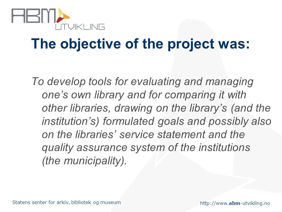 Statens senter for arkiv, bibliotek og museum The objective of the project was: To develop tools for evaluating and managing ones own library and for comparing it with other libraries, drawing on the librarys (and the institutions) formulated goals and possibly also on the libraries service statement and the quality assurance system of the institutions (the municipality).