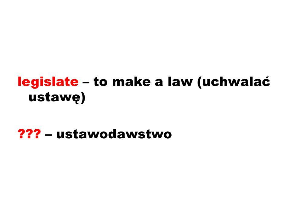 legislate – to make a law (uchwalać ustawę) – ustawodawstwo